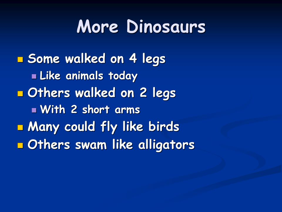 More Dinosaurs Some walked on 4 legs Some walked on 4 legs Like animals today Like animals today Others walked on 2 legs Others walked on 2 legs With 2 short arms With 2 short arms Many could fly like birds Many could fly like birds Others swam like alligators Others swam like alligators
