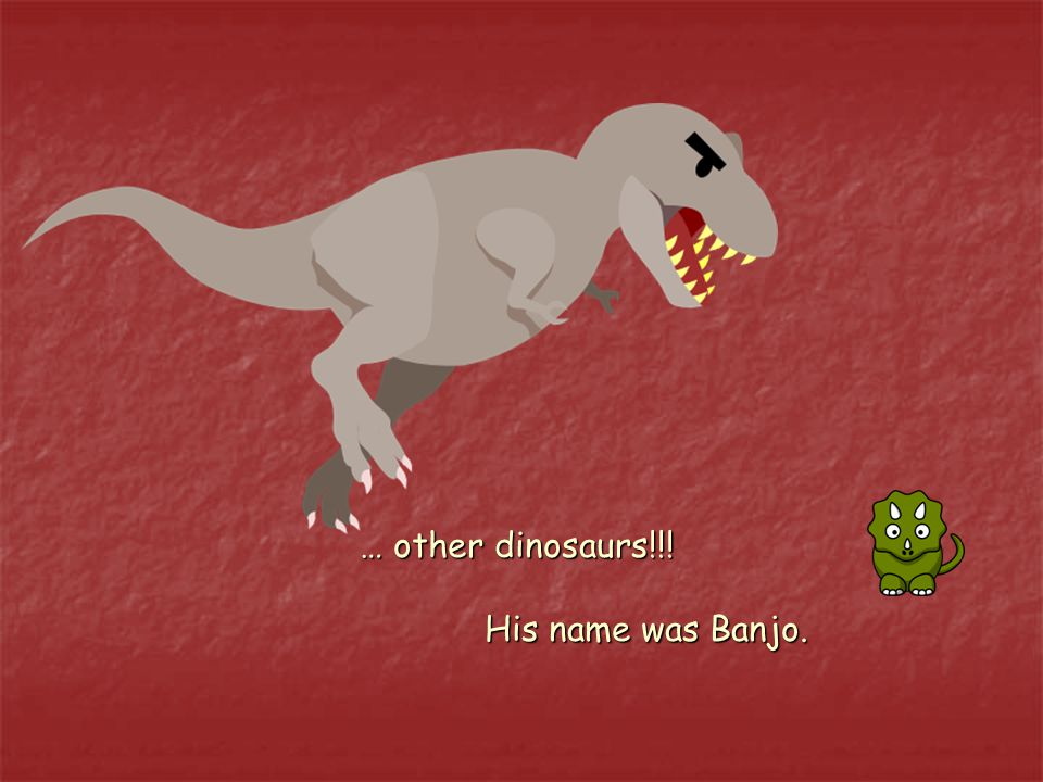… other dinosaurs!!! His name was Banjo.
