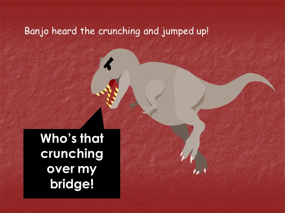 Banjo heard the crunching and jumped up! Who's that crunching over my bridge!