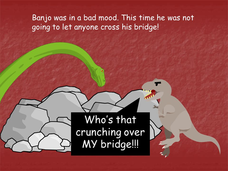 Banjo was in a bad mood. This time he was not going to let anyone cross his bridge.