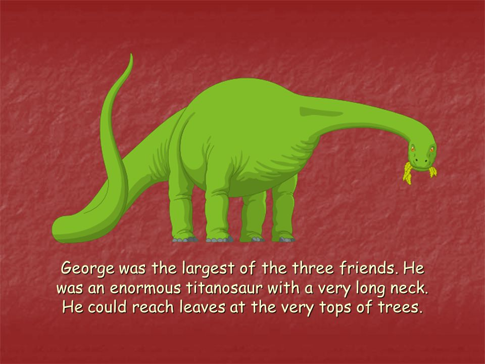 George was the largest of the three friends. He was an enormous titanosaur with a very long neck.