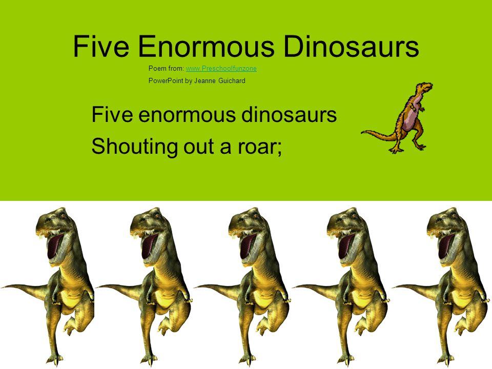 Five Enormous Dinosaurs Five enormous dinosaurs Shouting out a roar; Poem from: www.Preschoolfunzonewww.Preschoolfunzone PowerPoint by Jeanne Guichard