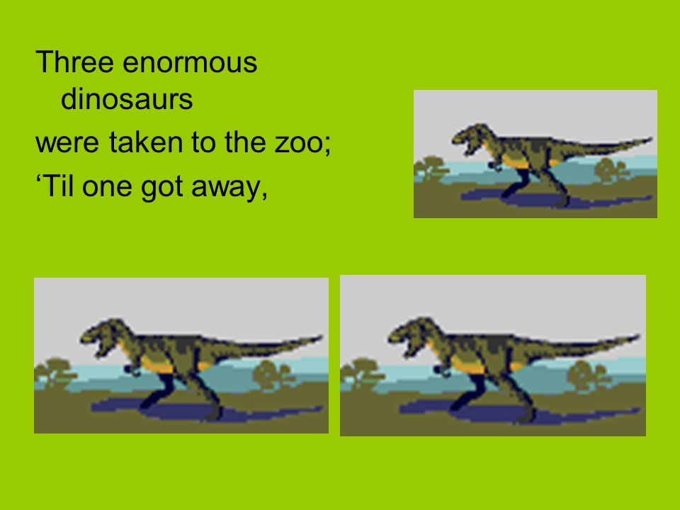 Three enormous dinosaurs were taken to the zoo; 'Til one got away,