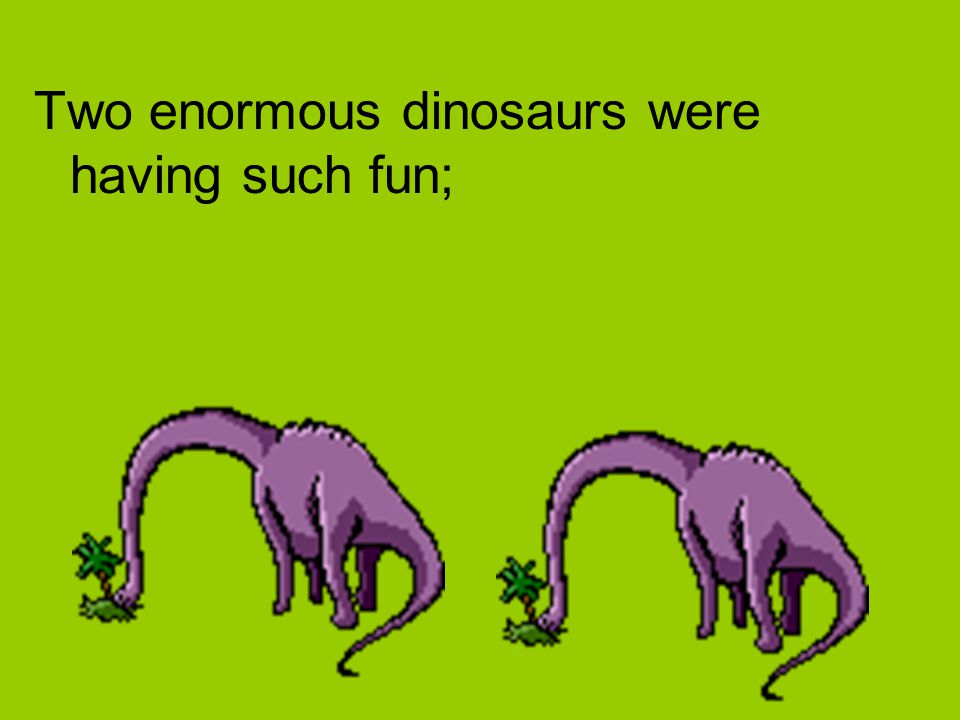 Two enormous dinosaurs were having such fun;