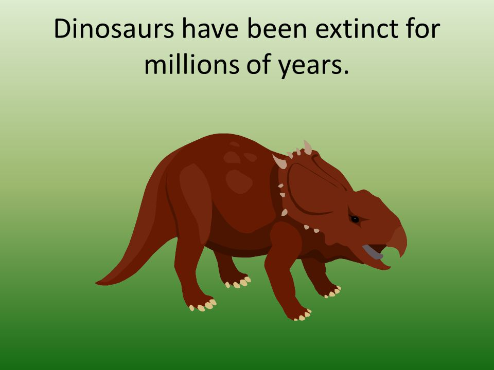 Dinosaurs have been extinct for millions of years.