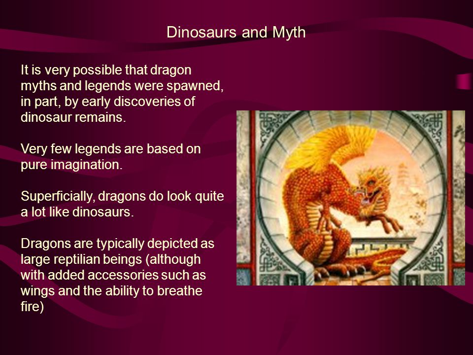 Dinosaurs and Myth It is very possible that dragon myths and legends were spawned, in part, by early discoveries of dinosaur remains. Very few legends
