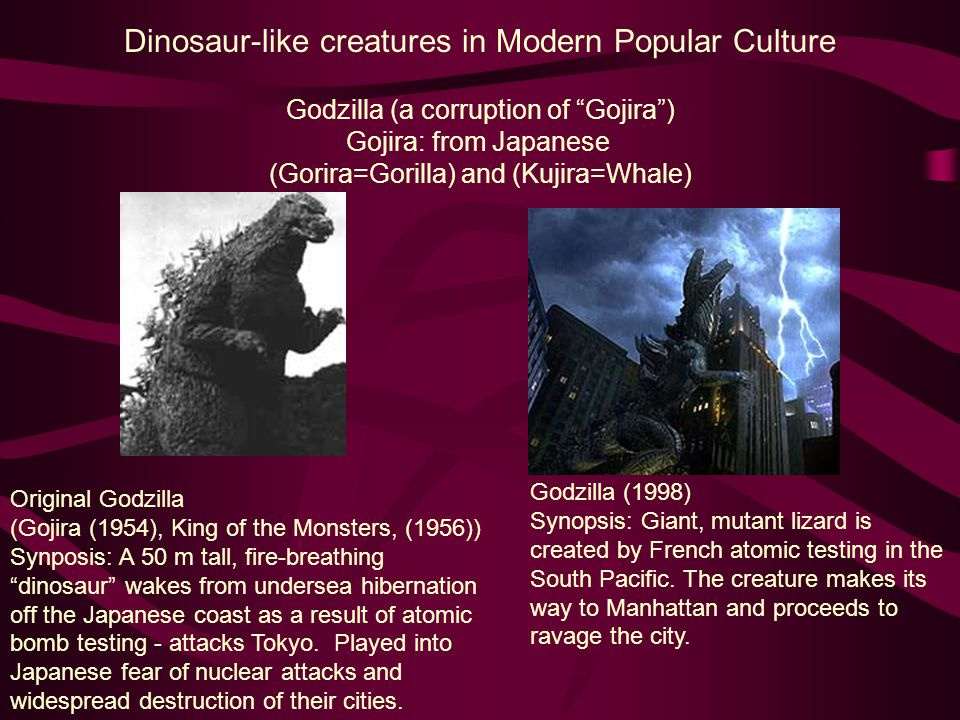 Dinosaur-like creatures in Modern Popular Culture Original Godzilla (Gojira (1954), King of the Monsters, (1956)) Synposis: A 50 m tall, fire-breathin