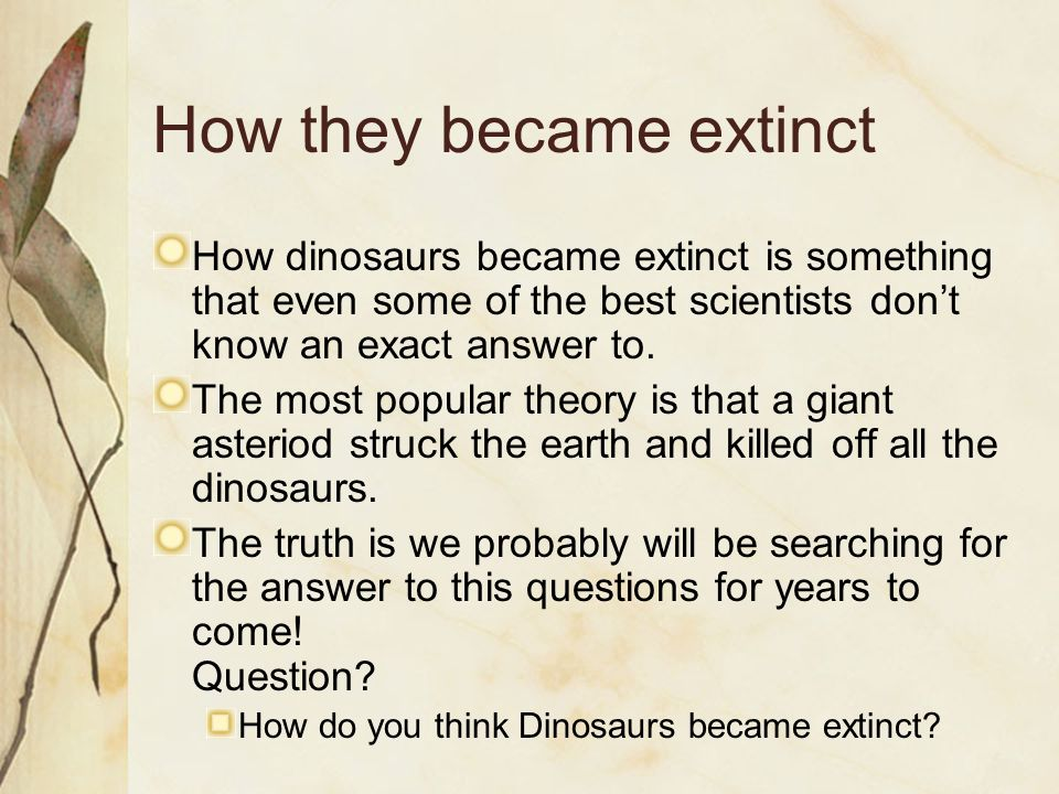 How they became extinct How dinosaurs became extinct is something that even some of the best scientists don't know an exact answer to.