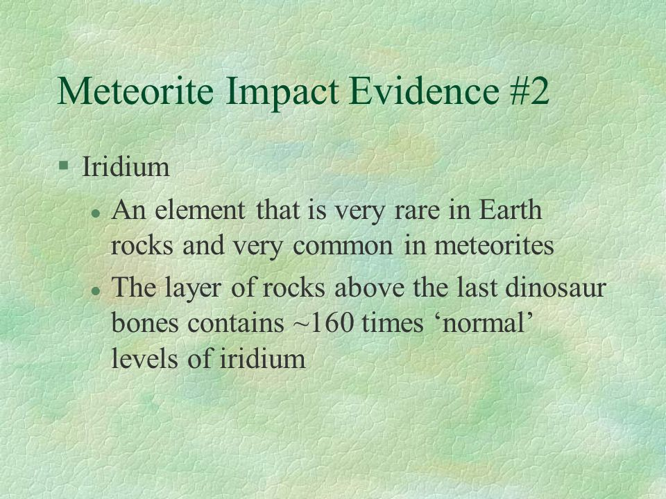 Meteorite Impact Evidence #2 §Iridium l An element that is very rare in Earth rocks and very common in meteorites l The layer of rocks above the last dinosaur bones contains ~160 times 'normal' levels of iridium