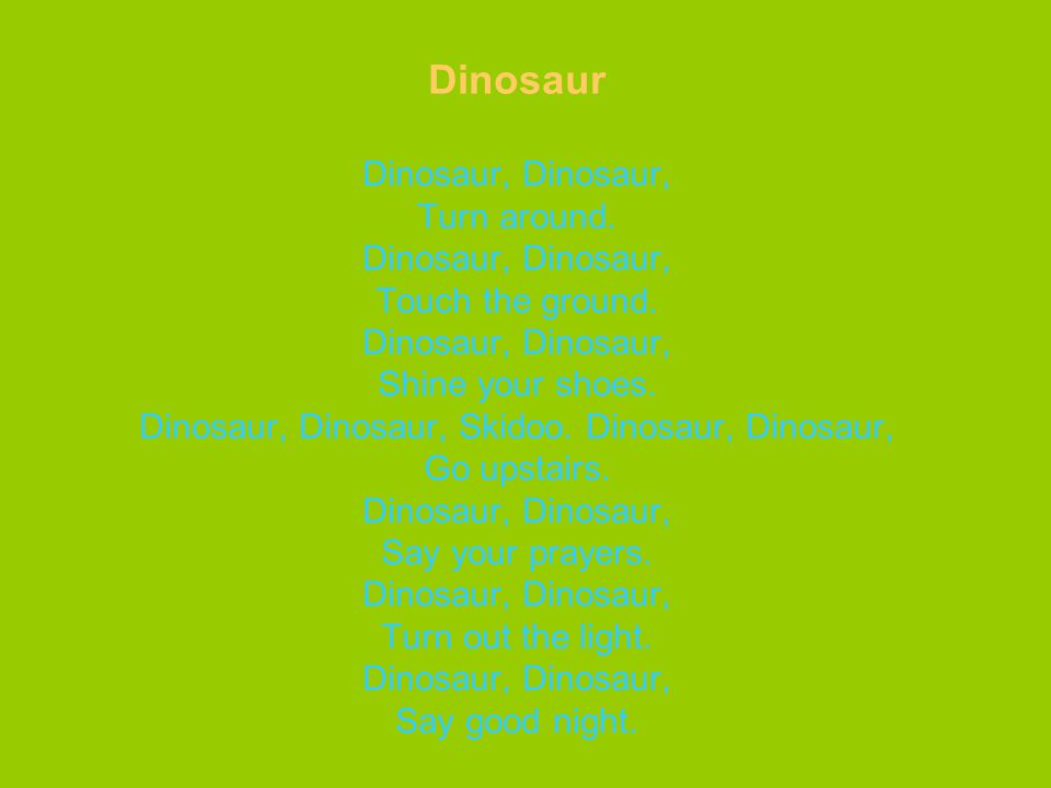 Dinosaur Dinosaur, Dinosaur, Turn around.Dinosaur, Dinosaur, Touch the ground.
