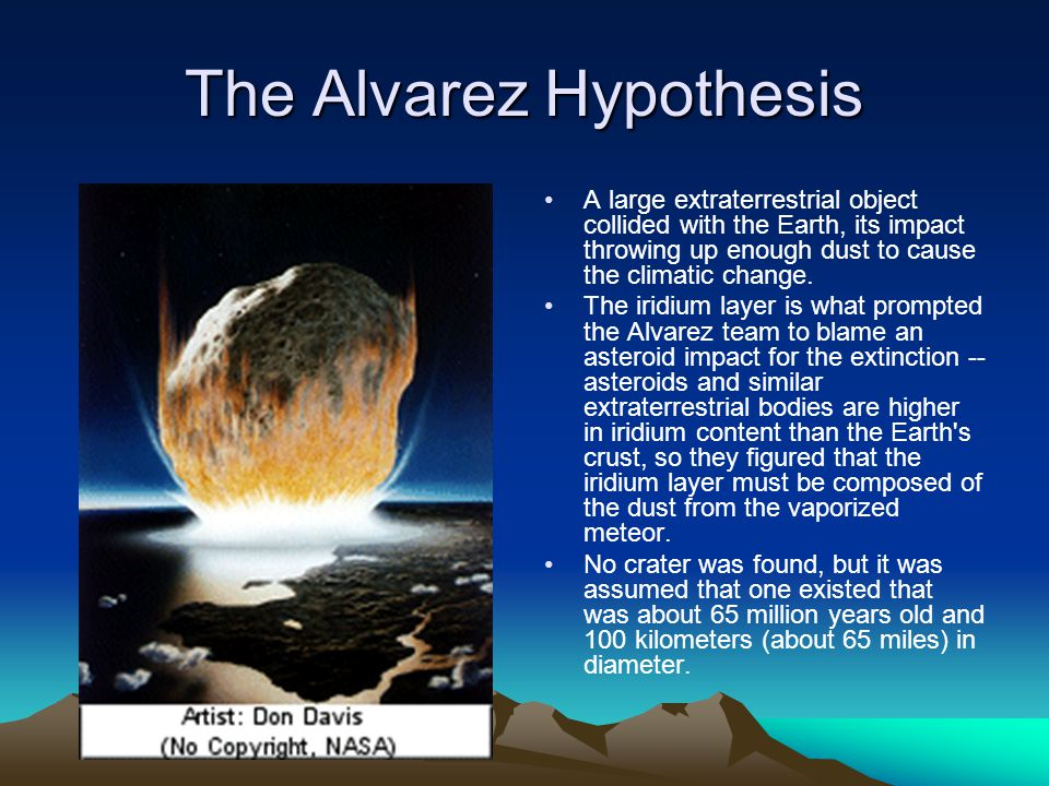 The Alvarez Hypothesis A large extraterrestrial object collided with the Earth, its impact throwing up enough dust to cause the climatic change. The i
