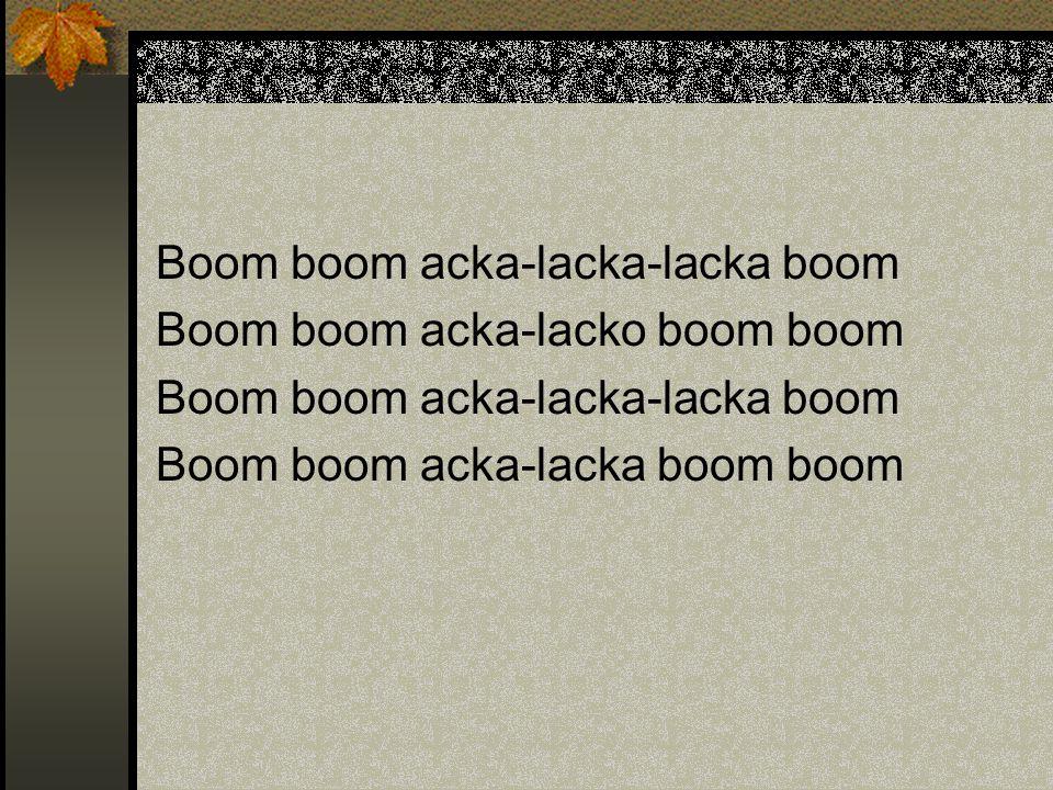 Boom boom acka-lacka-lacka boom Boom boom acka-lacko boom boom Boom boom acka-lacka-lacka boom Boom boom acka-lacka boom boom