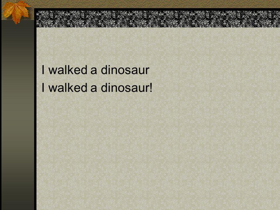 I walked a dinosaur I walked a dinosaur!