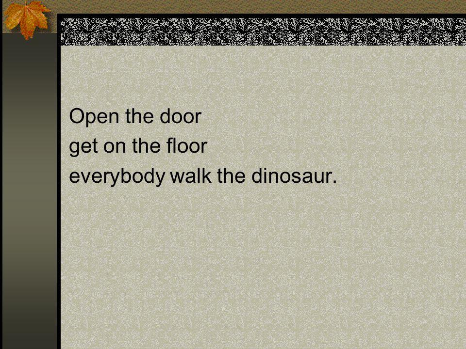 Open the door get on the floor everybody walk the dinosaur.