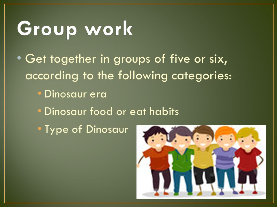 Get together in groups of five or six, according to the following categories: Dinosaur era Dinosaur food or eat habits Type of Dinosaur