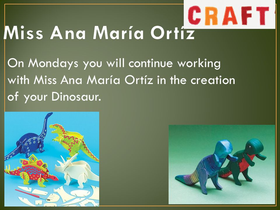 On Mondays you will continue working with Miss Ana María Ortíz in the creation of your Dinosaur.