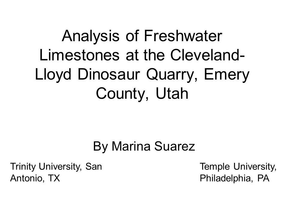 Analysis of Freshwater Limestones at the Cleveland- Lloyd Dinosaur Quarry, Emery County, Utah By Marina Suarez Trinity University, San Antonio, TX Temple University, Philadelphia, PA