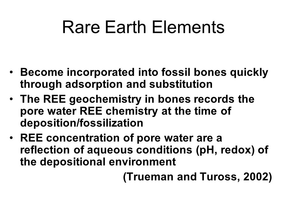 Rare Earth Elements Become incorporated into fossil bones quickly through adsorption and substitution The REE geochemistry in bones records the pore water REE chemistry at the time of deposition/fossilization REE concentration of pore water are a reflection of aqueous conditions (pH, redox) of the depositional environment (Trueman and Tuross, 2002)
