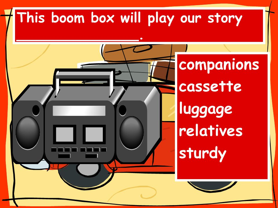 This boom box will play our story ______________. companions cassette luggage relatives sturdy