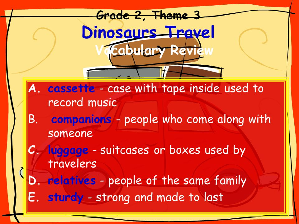 Grade 2, Theme 3 Dinosaurs Travel Vocabulary Review A.cassette - case with tape inside used to record music B. companions - people who come along with
