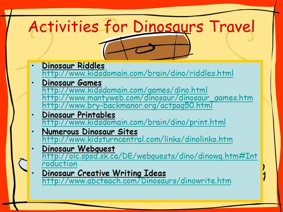 Dinosaur Riddles http://www.kidsdomain.com/brain/dino/riddles.html http://www.kidsdomain.com/brain/dino/riddles.html Dinosaur Games http://www.kidsdomain.com/games/dino.html http://www.mantyweb.com/dinosaur/dinosaur_games.htm http://www.bry-backmanor.org/actpag50.html http://www.kidsdomain.com/games/dino.html http://www.mantyweb.com/dinosaur/dinosaur_games.htm http://www.bry-backmanor.org/actpag50.html Dinosaur Printables http://www.kidsdomain.com/brain/dino/print.html http://www.kidsdomain.com/brain/dino/print.html Numerous Dinosaur Sites http://www.kidsturncentral.com/links/dinolinks.htm http://www.kidsturncentral.com/links/dinolinks.htm Dinosaur Webquest http://olc.spsd.sk.ca/DE/webquests/dino/dinowq.htm#Int roduction http://olc.spsd.sk.ca/DE/webquests/dino/dinowq.htm#Int roduction Dinosaur Creative Writing Ideas http://www.abcteach.com/Dinosaurs/dinowrite.htm http://www.abcteach.com/Dinosaurs/dinowrite.htm Activities for Dinosaurs Travel