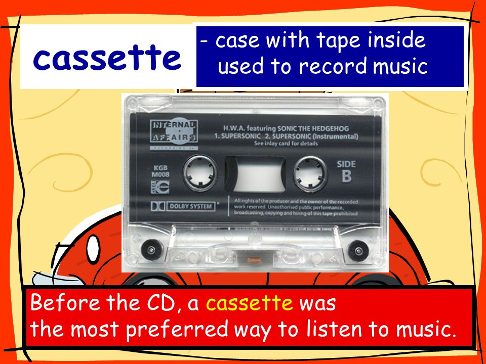 cassette - case with tape inside used to record music Before the CD, a cassette was the most preferred way to listen to music.