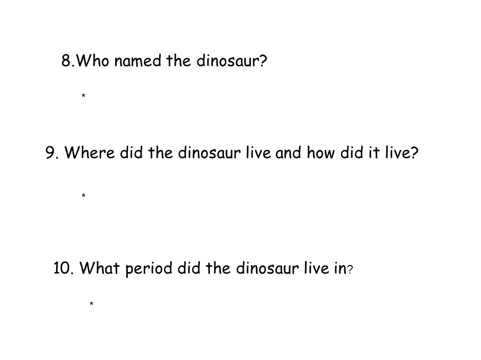 8.Who named the dinosaur? 9. Where did the dinosaur live and how did it live? 10. What period did the dinosaur live in ? * * *