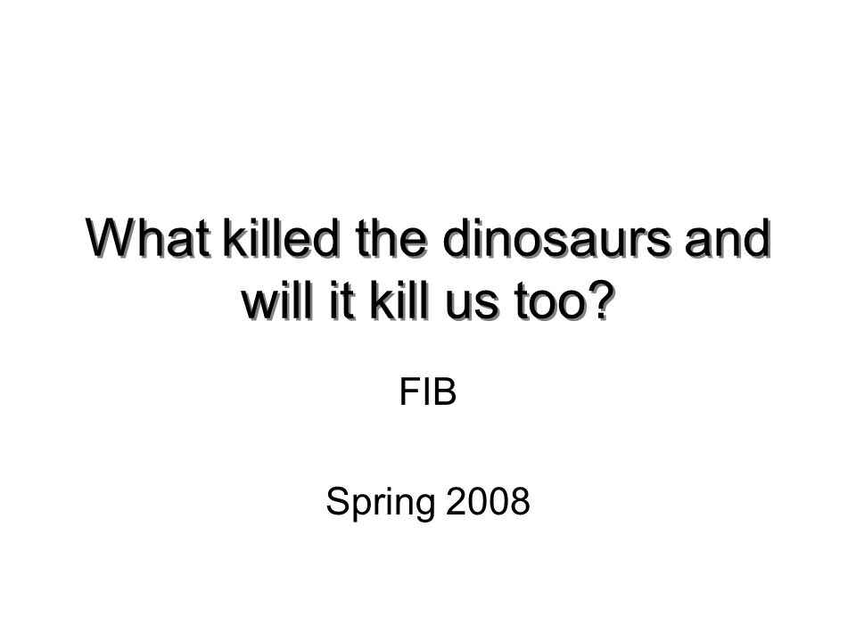 What killed the dinosaurs and will it kill us too FIB Spring 2008