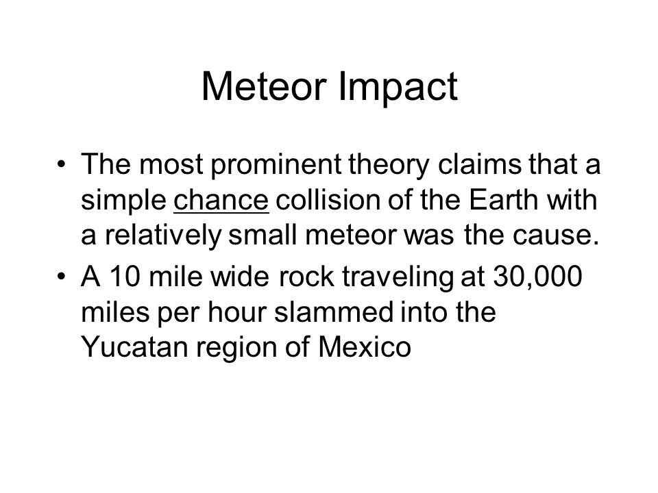 Meteor Impact The most prominent theory claims that a simple chance collision of the Earth with a relatively small meteor was the cause. A 10 mile wid
