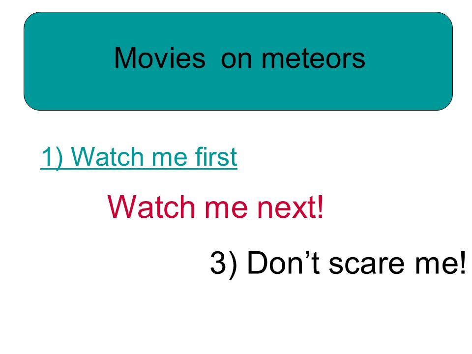 Movies on meteors 3) Don't scare me! Watch me next! 1) Watch me first