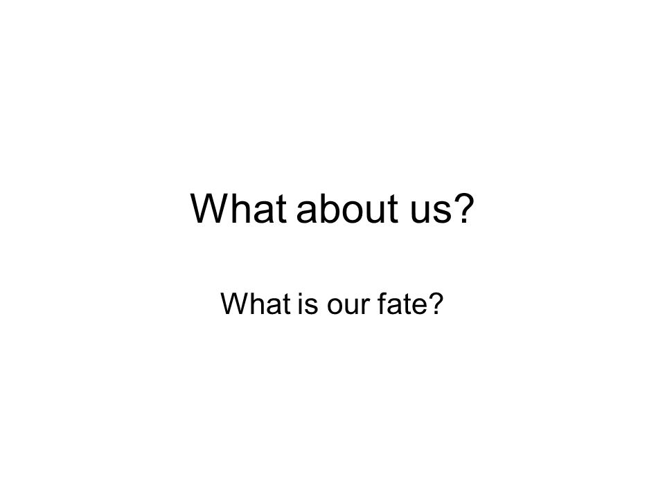 What about us What is our fate