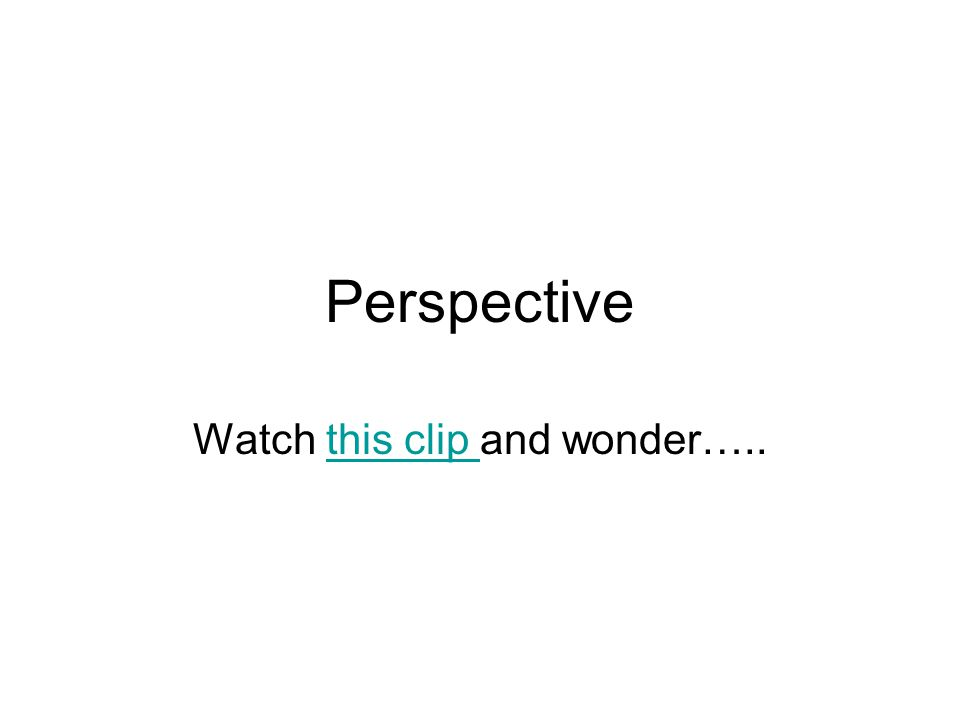 Perspective Watch this clip and wonder…..this clip