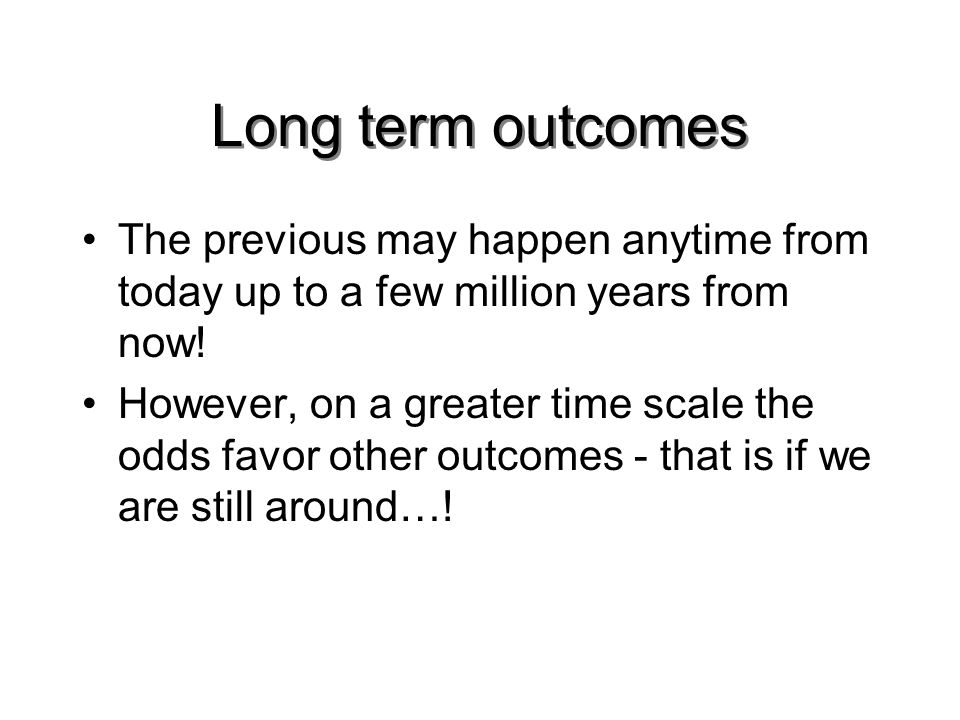Long term outcomes The previous may happen anytime from today up to a few million years from now.