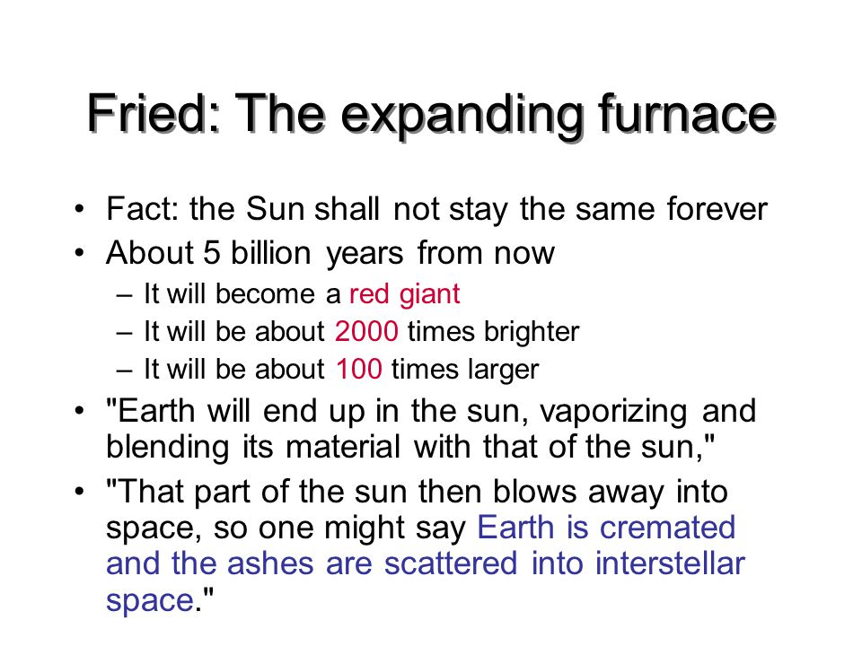 Fried: The expanding furnace Fact: the Sun shall not stay the same forever About 5 billion years from now –It will become a red giant –It will be about 2000 times brighter –It will be about 100 times larger Earth will end up in the sun, vaporizing and blending its material with that of the sun, That part of the sun then blows away into space, so one might say Earth is cremated and the ashes are scattered into interstellar space.