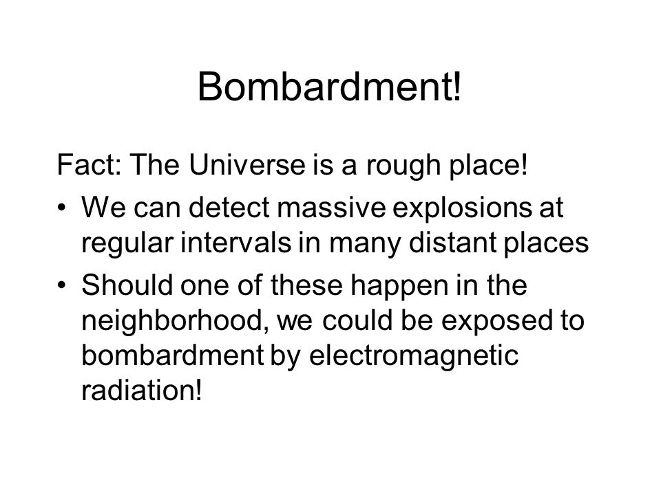 Bombardment. Fact: The Universe is a rough place.