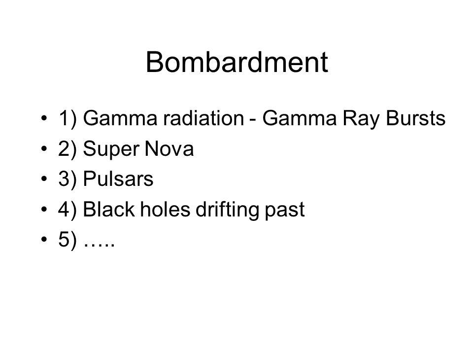 Bombardment 1) Gamma radiation - Gamma Ray Bursts 2) Super Nova 3) Pulsars 4) Black holes drifting past 5) …..