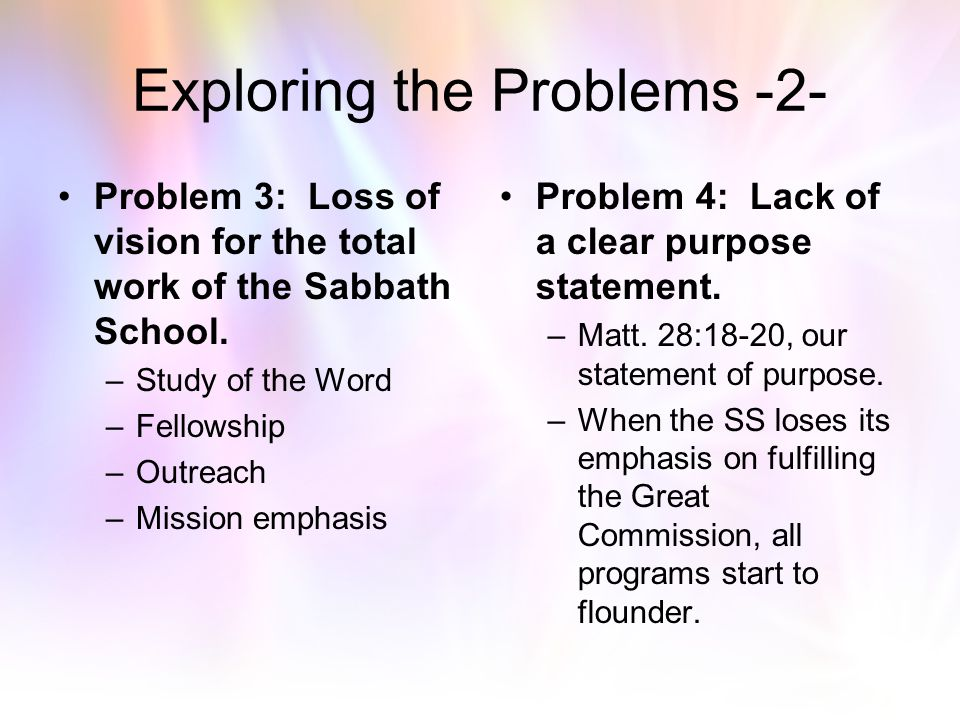 "Exploring the Problem Areas Problem 1: Loss of evangelistic focus. –""The Sabbath School should be one of the greatest instrumentalities, and the most"