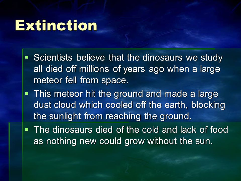 Extinction  Scientists believe that the dinosaurs we study all died off millions of years ago when a large meteor fell from space.