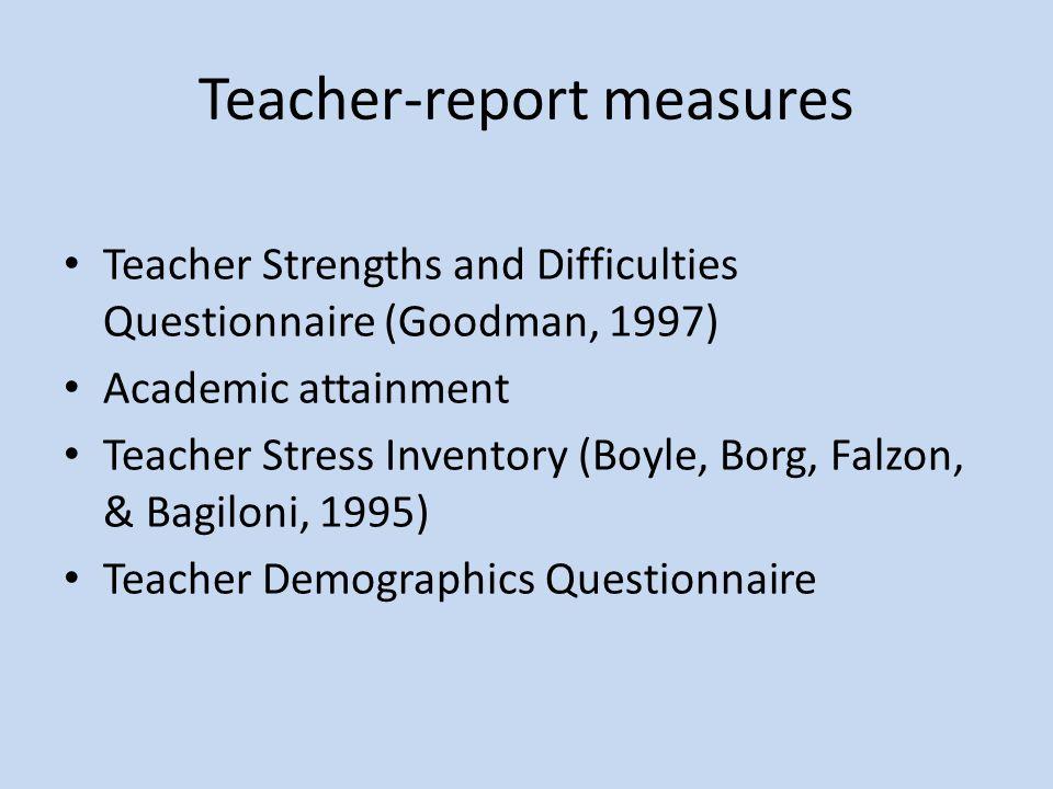 Teacher-report measures Teacher Strengths and Difficulties Questionnaire (Goodman, 1997) Academic attainment Teacher Stress Inventory (Boyle, Borg, Falzon, & Bagiloni, 1995) Teacher Demographics Questionnaire