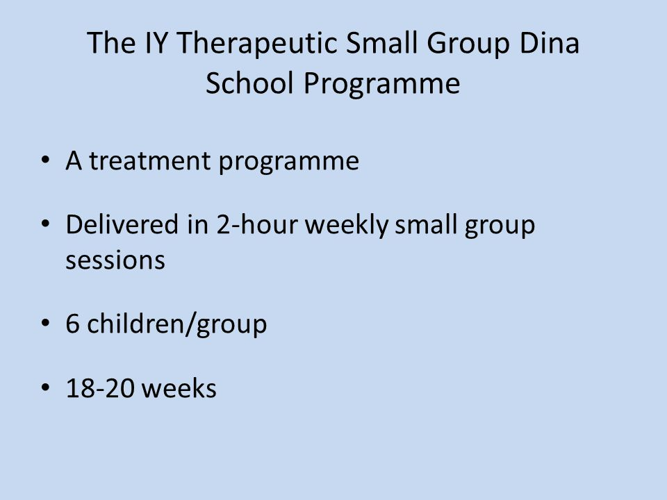The IY Therapeutic Small Group Dina School Programme A treatment programme Delivered in 2-hour weekly small group sessions 6 children/group 18-20 weeks