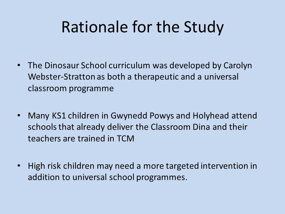 Rationale for the Study The Dinosaur School curriculum was developed by Carolyn Webster-Stratton as both a therapeutic and a universal classroom programme Many KS1 children in Gwynedd Powys and Holyhead attend schools that already deliver the Classroom Dina and their teachers are trained in TCM High risk children may need a more targeted intervention in addition to universal school programmes.