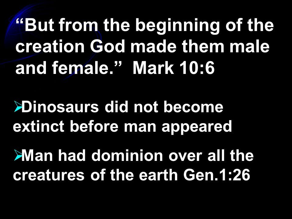 But from the beginning of the creation God made them male and female. Mark 10:6  Dinosaurs did not become extinct before man appeared  Man had dominion over all the creatures of the earth Gen.1:26