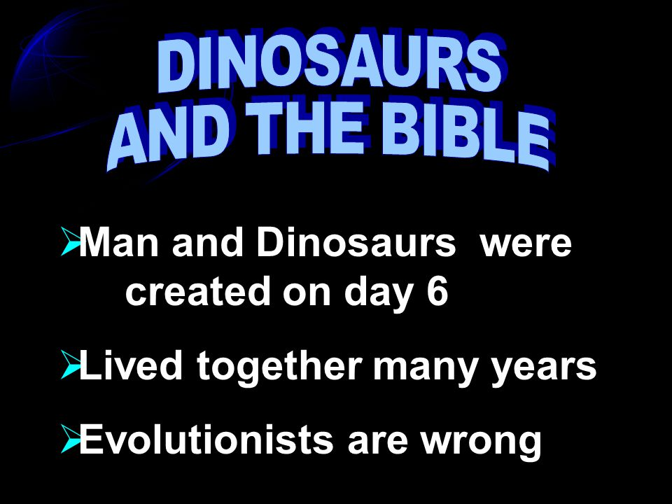  Man and Dinosaurs were created on day 6  Lived together many years  Evolutionists are wrong