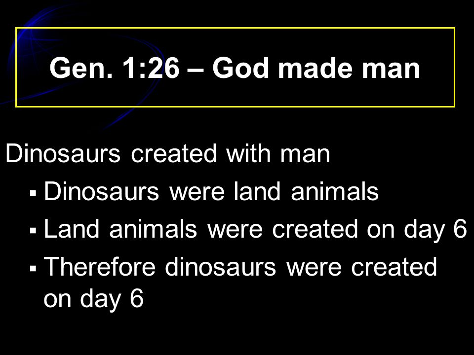 Dinosaurs created with man  Dinosaurs were land animals  Land animals were created on day 6  Therefore dinosaurs were created on day 6 Gen.