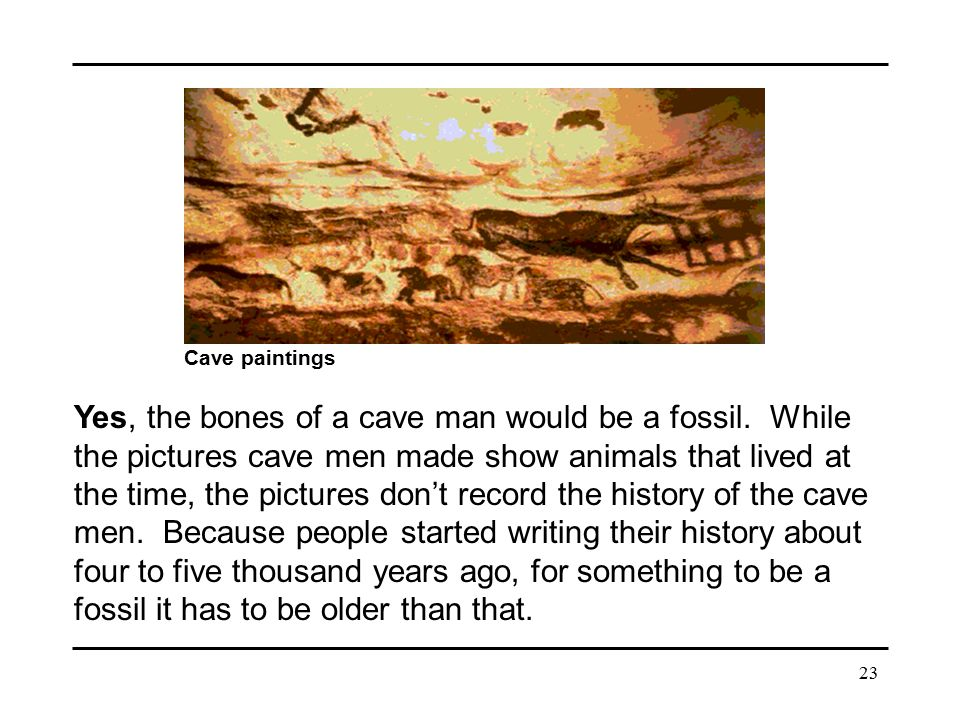 23 Cave paintings Yes, the bones of a cave man would be a fossil. While the pictures cave men made show animals that lived at the time, the pictures d