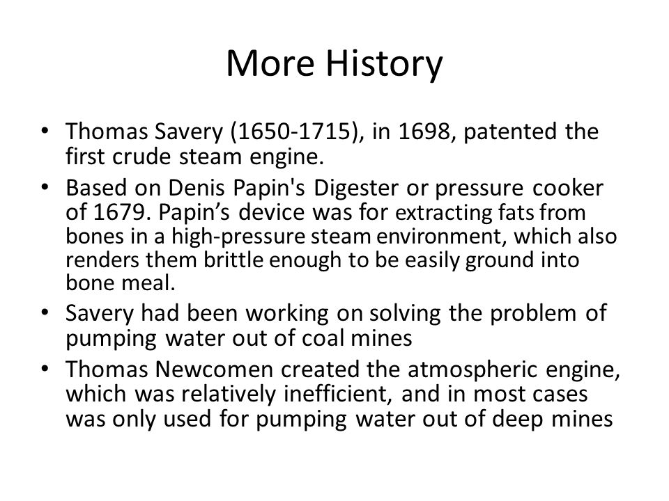 More History Thomas Savery (1650-1715), in 1698, patented the first crude steam engine.