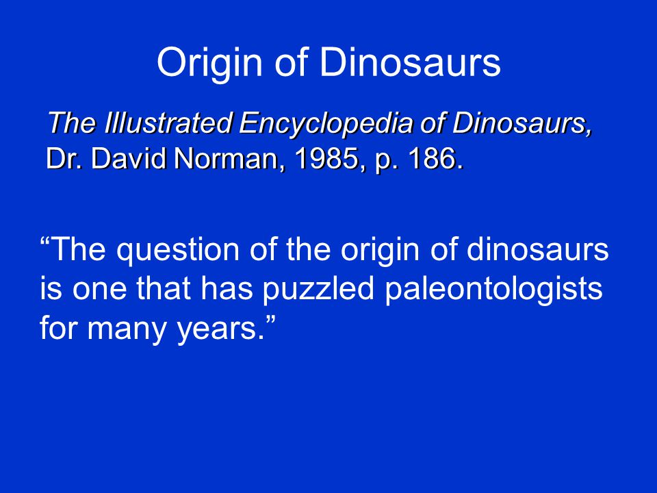 Origin of Dinosaurs The question of the origin of dinosaurs is one that has puzzled paleontologists for many years. The Illustrated Encyclopedia of Dinosaurs, Dr.