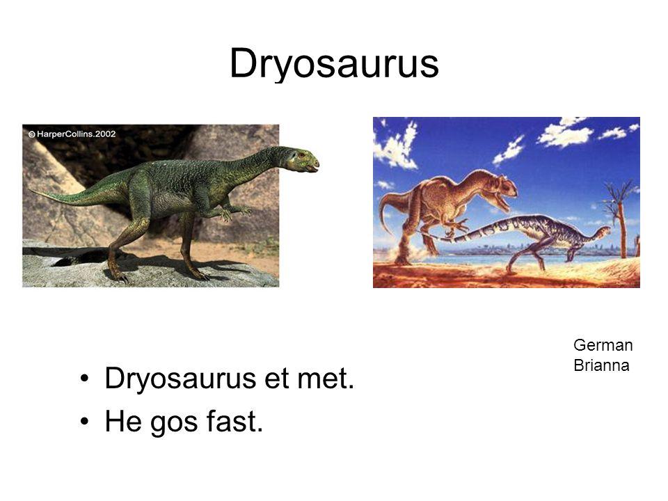 Dryosaurus Dryosaurus et met. He gos fast. German Brianna