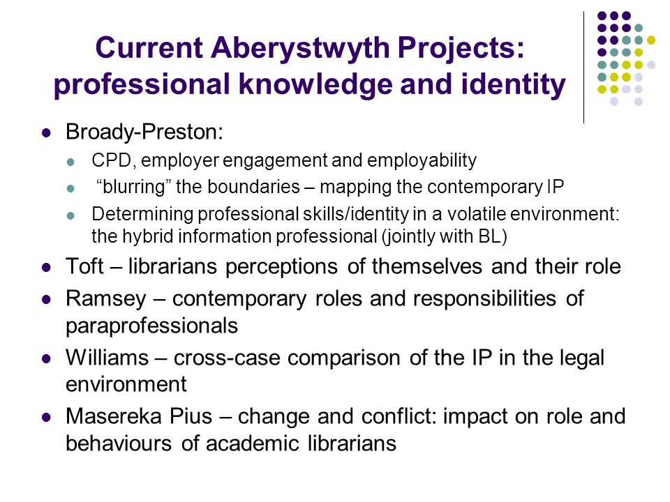 Current Aberystwyth Projects: professional knowledge and identity Broady-Preston: CPD, employer engagement and employability blurring the boundaries – mapping the contemporary IP Determining professional skills/identity in a volatile environment: the hybrid information professional (jointly with BL) Toft – librarians perceptions of themselves and their role Ramsey – contemporary roles and responsibilities of paraprofessionals Williams – cross-case comparison of the IP in the legal environment Masereka Pius – change and conflict: impact on role and behaviours of academic librarians