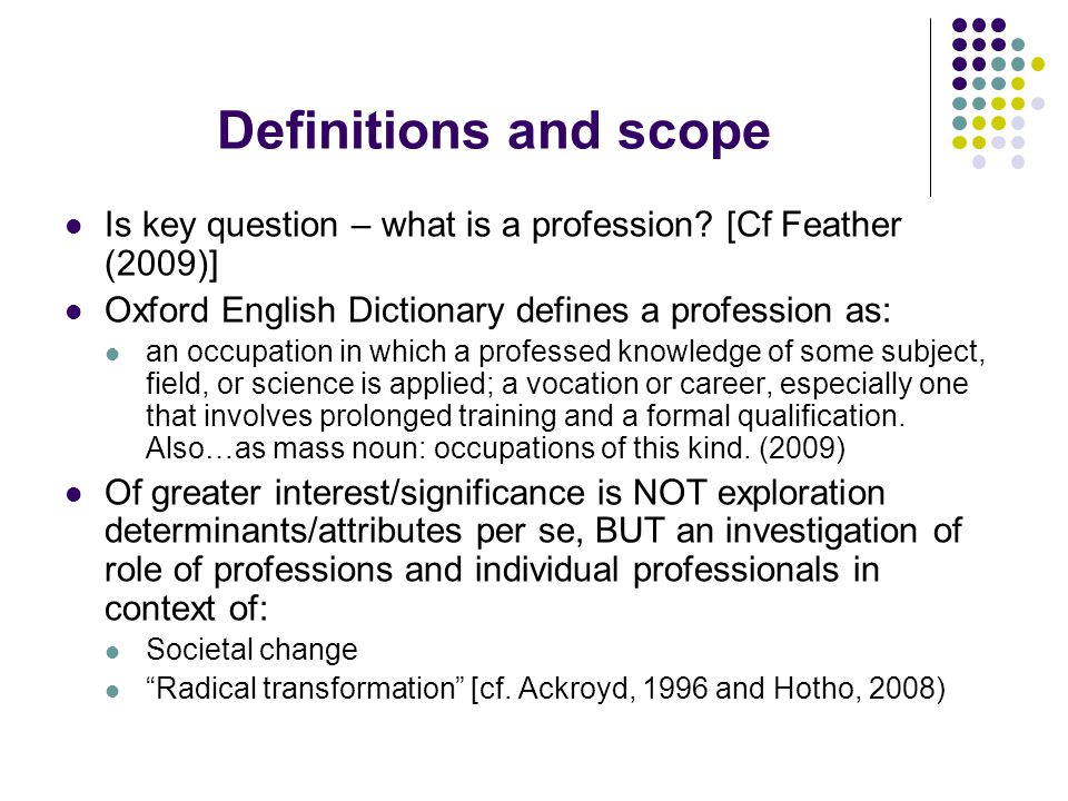 Definitions and scope: key question NOT exploration determinants or attributes, BUT How do professions position themselves and respond in context of: Changing nature professions Relationships at macro and micro level Relationships professionals and society, including issues social identity and self-esteem